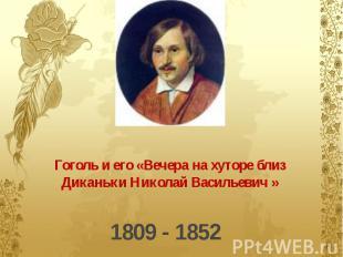 Гоголь и его «Вечера на хуторе близ Диканьки Николай Васильевич » 1809 - 1852