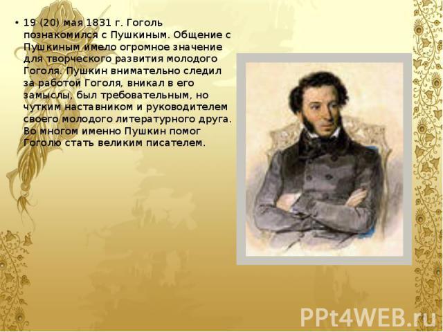 19 (20) мая 1831 г. Гоголь познакомился с Пушкиным. Общение с Пушкиным имело огромное значение для творческого развития молодого Гоголя. Пушкин внимательно следил за работой Гоголя, вникал в его замыслы, был требовательным, но чутким наставником и р…