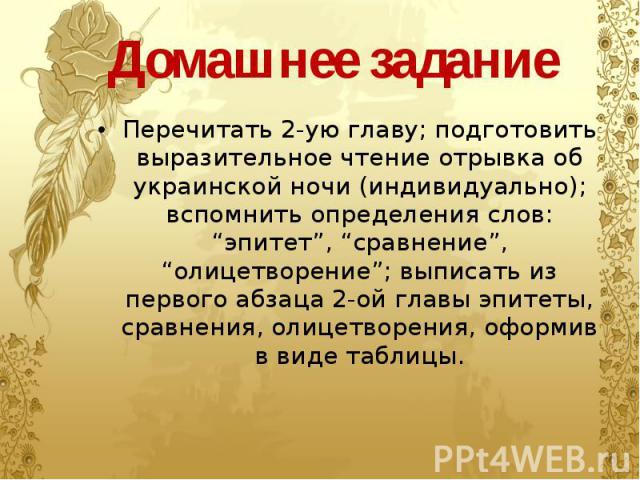 """Домашнее задание Перечитать 2-ую главу; подготовить выразительное чтение отрывка об украинской ночи (индивидуально); вспомнить определения слов: """"эпитет"""", """"сравнение"""", """"олицетворение""""; выписать из первого абзаца 2-ой главы эпитеты, сравнения, олицет…"""