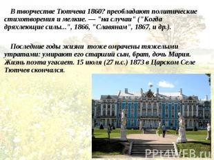 В творчестве Тютчева 1860? преобладают политические стихотворения и мелкие. — &q