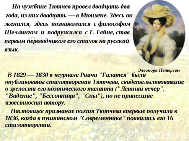 На чужбине Тютчев провел двадцать два На чужбине Тютчев провел двадцать два года, из них двадцать — в Мюнхене. Здесь он женился, здесь познакомился с философом Шеллингом и подружился с Г. Гейне, став первым переводчиком его стихов на русский язык. В…