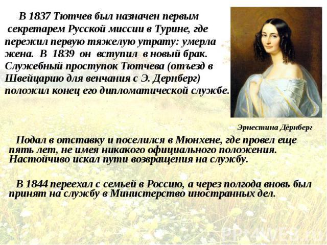 В 1837 Тютчев был назначен первым В 1837 Тютчев был назначен первым секретарем Русской миссии в Турине, где пережил первую тяжелую утрату: умерла жена. В 1839 он вступил в новый брак. Служебный проступок Тютчева (отъезд в Швейцарию для венчания с Э.…