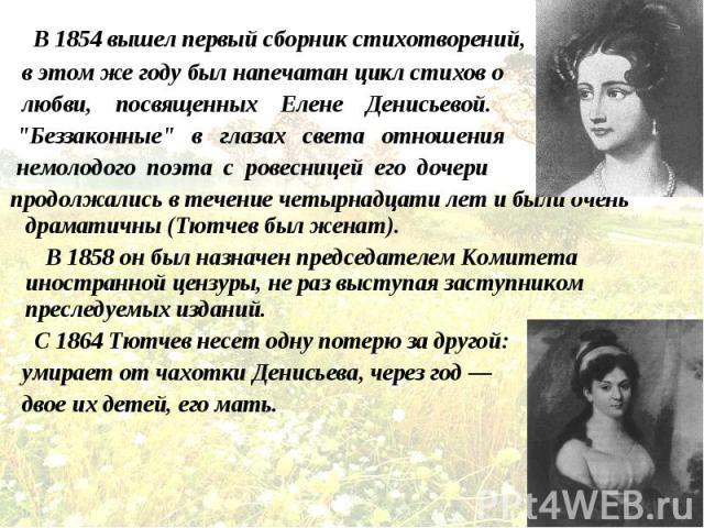 """В 1854 вышел первый сборник стихотворений, В 1854 вышел первый сборник стихотворений, в этом же году был напечатан цикл стихов о любви, посвященных Елене Денисьевой. """"Беззаконные"""" в глазах света отношения немолодого поэта с ровесницей его …"""