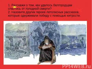 1. Расскажи о том, как удалось белгородцам спастись от голодной смерти? 2. Назов