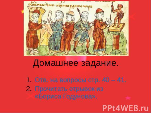 Домашнее задание. Отв. на вопросы стр. 40 – 41. Прочитать отрывок из «Бориса Годунова».