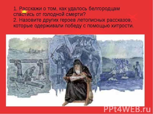 1. Расскажи о том, как удалось белгородцам спастись от голодной смерти? 2. Назовите других героев летописных рассказов, которые одерживали победу с помощью хитрости.