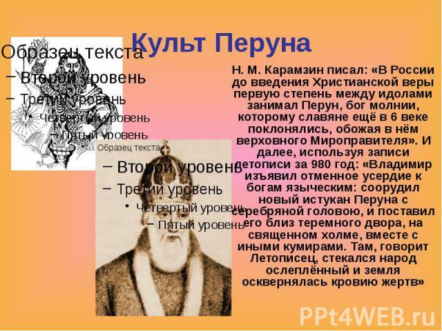Культ Перуна Н. М. Карамзин писал: «В России до введения Христианской веры первую степень между идолами занимал Перун, бог молнии, которому славяне ещё в 6 веке поклонялись, обожая в нём верховного Мироправителя». И далее, используя записи летописи …
