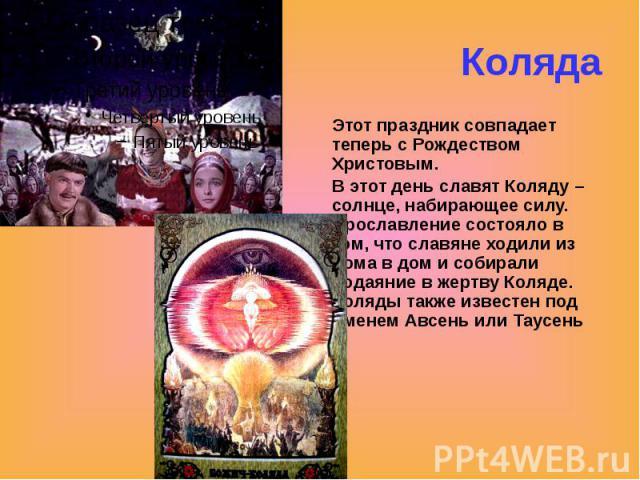 Коляда Этот праздник совпадает теперь с Рождеством Христовым. В этот день славят Коляду – солнце, набирающее силу. Прославление состояло в том, что славяне ходили из дома в дом и собирали подаяние в жертву Коляде. Коляды также известен под именем Ав…