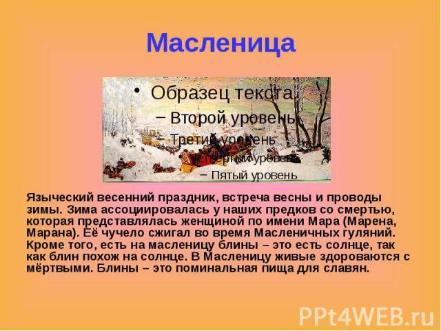 Масленица Языческий весенний праздник, встреча весны и проводы зимы. Зима ассоциировалась у наших предков со смертью, которая представлялась женщиной по имени Мара (Марена, Марана). Её чучело сжигал во время Масленичных гуляний. Кроме того, есть на …