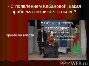 - С появлением Кабановой, какая проблема возникает в пьесе?