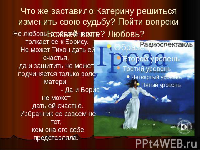 Что же заставило Катерину решиться изменить свою судьбу? Пойти вопреки Божьей воле? Любовь?