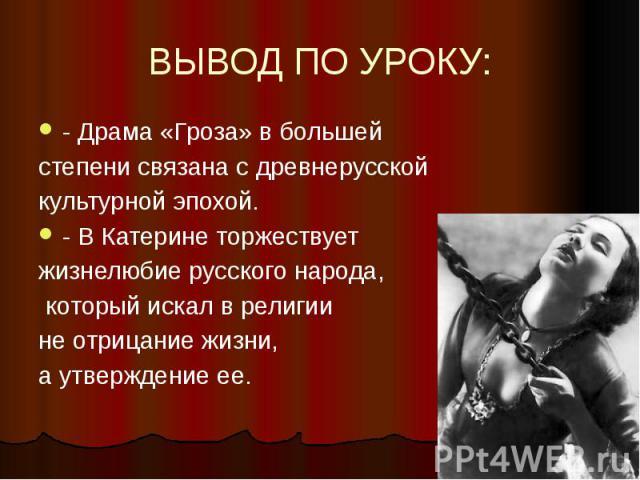 ВЫВОД ПО УРОКУ: - Драма «Гроза» в большей степени связана с древнерусской культурной эпохой. - В Катерине торжествует жизнелюбие русского народа, который искал в религии не отрицание жизни, а утверждение ее.