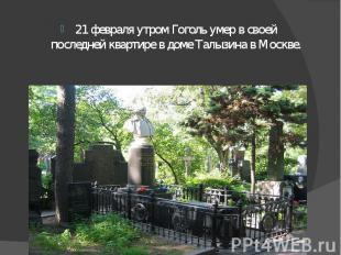 21 февраля утром Гоголь умер в своей последней квартире в доме Талызина в Москве