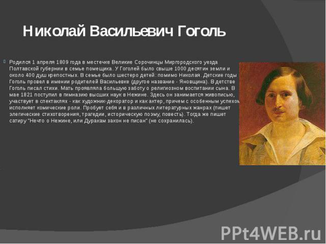 Николай Васильевич Гоголь Родился 1 апреля 1809 года в местечке Великие Сорочинцы Миргородского уезда Полтавской губернии в семье помещика. У Гоголей было свыше 1000 десятин земли и около 400 душ крепостных. В семье было шестеро детей: помимо Никола…