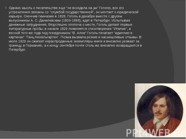 """Однако мысль о писательстве еще """"не всходила на ум"""" Гоголю, все его устремления связаны со """"службой государственной"""", он мечтает о юридической карьере. Окончив гимназию в 1828, Гоголь в декабре вместе с другим выпускником А. С. Д…"""