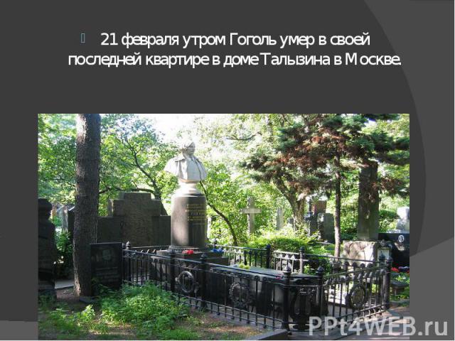 21 февраля утром Гоголь умер в своей последней квартире в доме Талызина в Москве. 21 февраля утром Гоголь умер в своей последней квартире в доме Талызина в Москве.