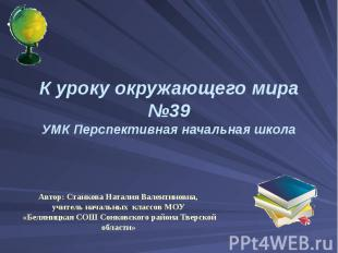 К уроку окружающего мира №39 УМК Перспективная начальная школа Автор: Станкова Н
