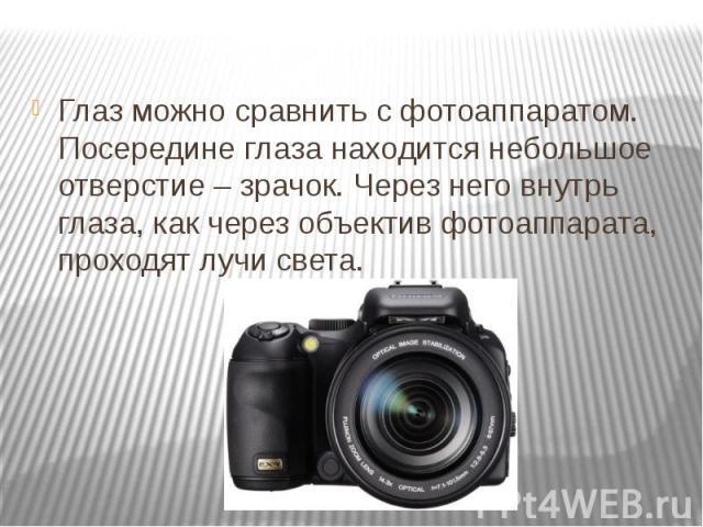 Глаз можно сравнить с фотоаппаратом. Посередине глаза находится небольшое отверстие – зрачок. Через него внутрь глаза, как через объектив фотоаппарата, проходят лучи света. Глаз можно сравнить с фотоаппаратом. Посередине глаза находится небольшое от…