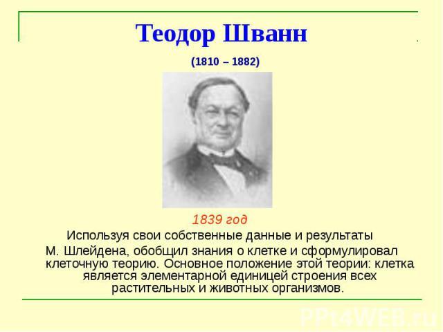 Теодор Шванн 1839 год Используя свои собственные данные и результаты М. Шлейдена, обобщил знания о клетке и сформулировал клеточную теорию. Основное положение этой теории: клетка является элементарной единицей строения всех растительных и животных о…