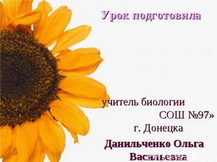 Урок подготовила учитель биологии СОШ №97» г. Донецка Данильченко Ольга Васильев