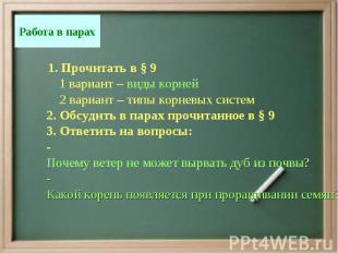 1. Прочитать в § 9 1 вариант – виды корней 2 вариант – типы корневых систем 2. О