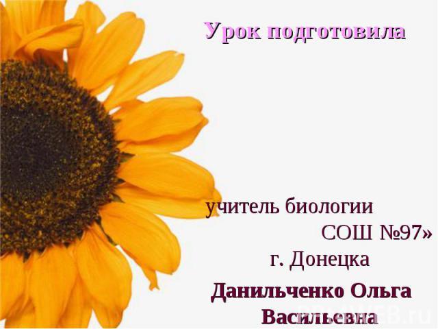 Урок подготовила учитель биологии СОШ №97» г. Донецка Данильченко Ольга Васильевна