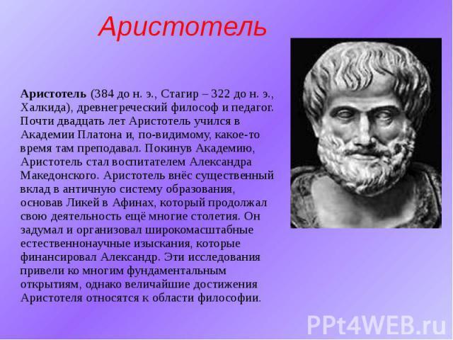 Аристотель Аристотель (384 до н.э., Стагир – 322 до н.э., Халкида), древнегреческий философ и педагог. Почти двадцать лет Аристотель учился в Академии Платона и, по-видимому, какое-то время там преподавал. Покинув Академию, Аристотель ст…