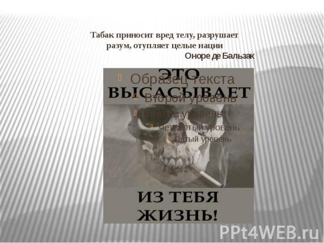 Табак приносит вред телу, разрушает разум, отупляет целые нации Оноре де Бальзак