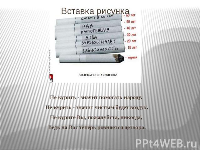 Не курить - значит помогать народу. Не курить - значит чистым будет воздух. Не курите Вы, пожалуйста, никогда, Ведь на Вас теперь ровняется детвора.