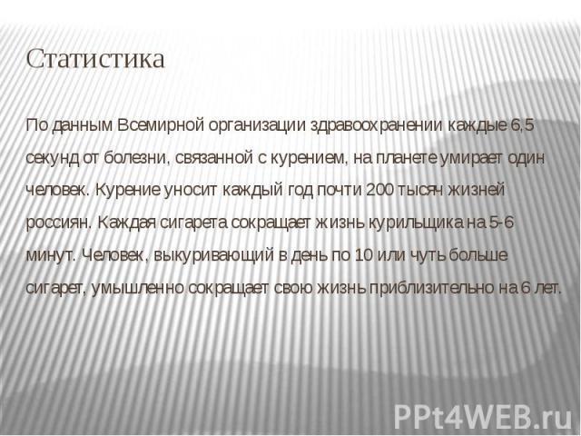 Статистика По данным Всемирной организации здравоохранении каждые 6,5 секунд от болезни, связанной с курением, на планете умирает один человек. Курение уносит каждый год почти 200 тысяч жизней россиян. Каждая сигарета сокращает жизнь курильщика на 5…