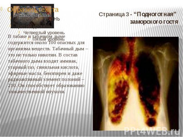 """Страница 3 - """"Подноготная"""" заморского гостя В табаке и табачном дыме содержится около 100 опасных для организма веществ. Табачный дым – это не только никотин. В состав табачного дыма входит аммиак, угарный газ, синильная кислота, эфирные масла, бенз…"""