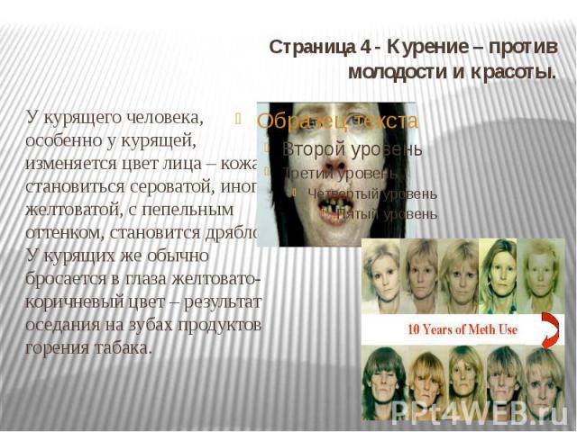 Страница 4 - Курение – против молодости и красоты. У курящего человека, особенно у курящей, изменяется цвет лица – кожа становиться сероватой, иногда желтоватой, с пепельным оттенком, становится дряблой. У курящих же обычно бросается в глаза желтова…
