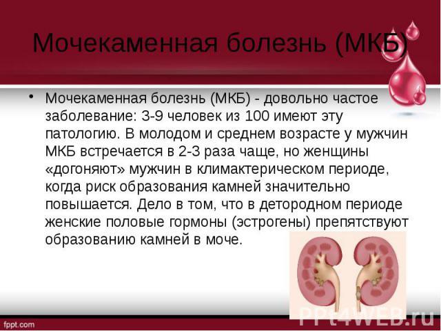 Мочекаменная болезнь (МКБ) Мочекаменная болезнь (МКБ) - довольно частое заболевание: 3-9 человек из 100 имеют эту патологию. В молодом и среднем возрасте у мужчин МКБ встречается в 2-3 раза чаще, но женщины «догоняют» мужчин в климактерическом перио…