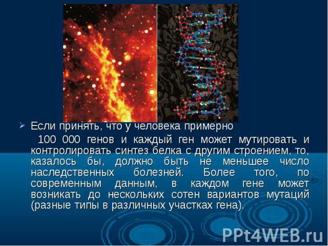 Если принять, что у человека примерно Если принять, что у человека примерно 100 000 генов и каждый ген может мутировать и контролировать синтез белка с другим строением, то, казалось бы, должно быть не меньшее число наследственных болезней. Более то…