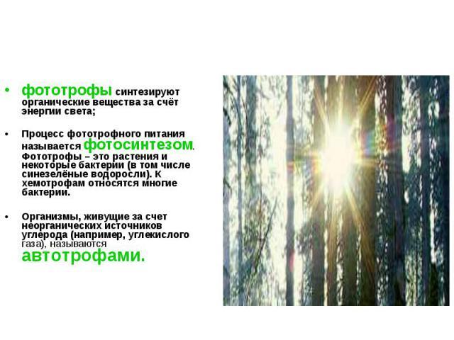 фототрофы синтезируют органические вещества за счёт энергии света; фототрофы синтезируют органические вещества за счёт энергии света; Процесс фототрофного питания называется фотосинтезом. Фототрофы – это растения и некоторые бактерии (в том числе си…