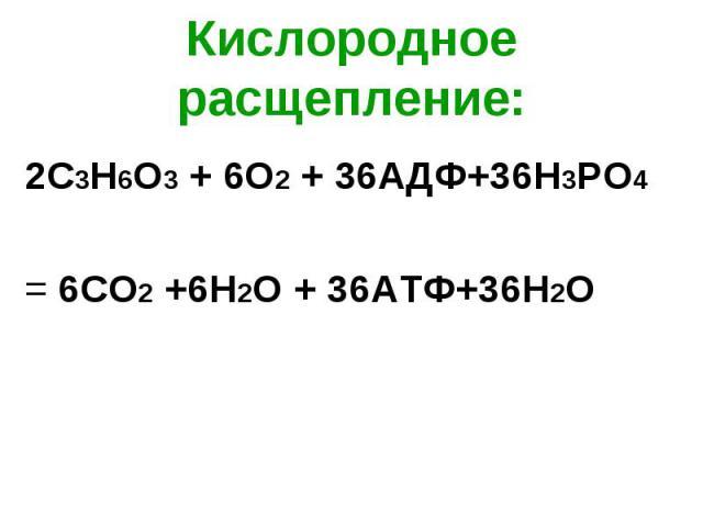 2С3Н6О3 + 6О2 + 36АДФ+36Н3РО4 2С3Н6О3 + 6О2 + 36АДФ+36Н3РО4 = 6СО2 +6Н2О + 36АТФ+36H2О
