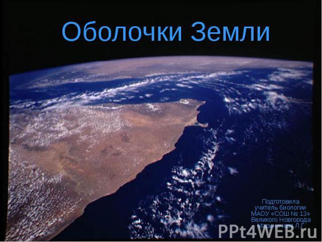 Оболочки Земли Подготовила учитель биологии МАОУ «СОШ № 13» Великого Новгорода Мариничева Л.Г