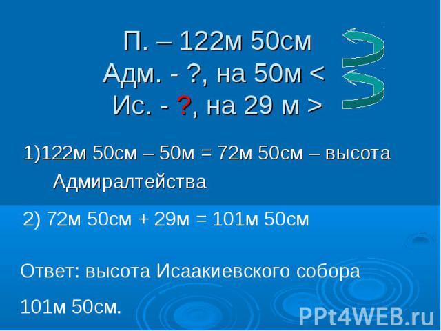 П. – 122м 50см Адм. - ?, на 50м < Ис. - ?, на 29 м > 1)122м 50см – 50м = 72м 50см – высота Адмиралтейства