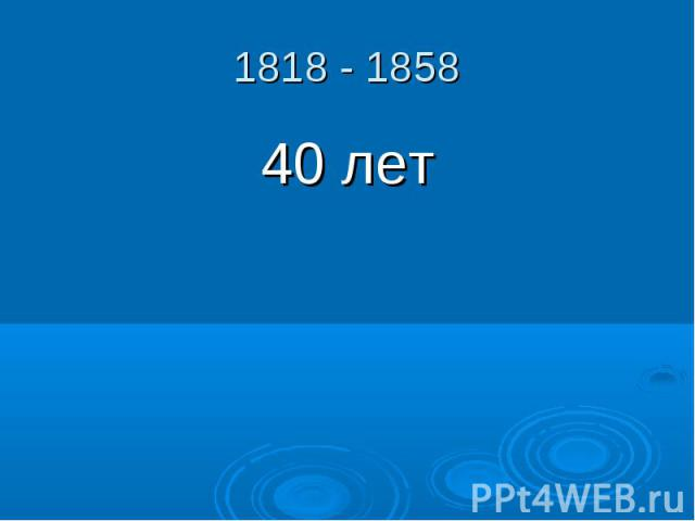 1818 - 1858 40 лет