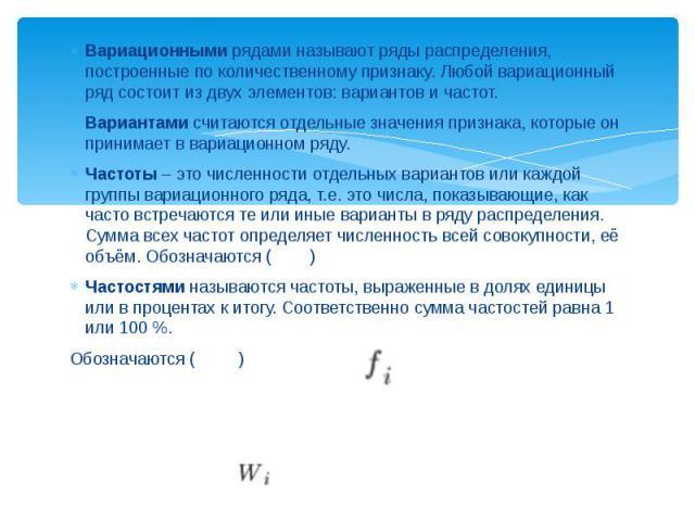 Вариационными рядами называют ряды распределения, построенные по количественному признаку. Любой вариационный ряд состоит из двух элементов: вариантов и частот. Вариационными рядами называют ряды распределения, построенные по количественному признак…