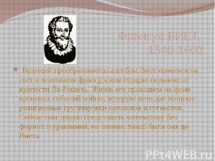 Франсуа ВИЕТ, 1540-1603  Будущий преобразователь алгебры Виет появил