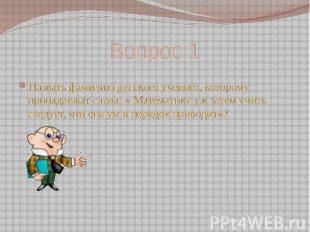 Вопрос 1 Назвать фамилию русского ученого, которому принадлежат слова: « Математ