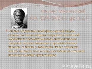 Фалес Милетский (ок. 624-548 г.г. до н.э.) Он был создателем своей философской ш
