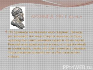 АРХИМЕД 287 г. до н.э. Об Архимеде как человеке мало сведений. Легенды рассказыв