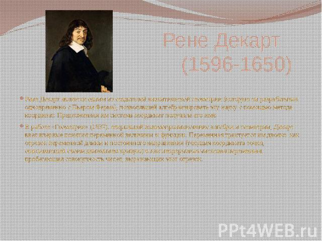 Рене Декарт (1596-1650) Рене Декарт является одним из создателей аналитической геометрии (которую он разрабатывал одновременно с Пьером Ферма), позволявшей алгебраизировать эту науку с помощью метода координат. Предложенная им система координат полу…
