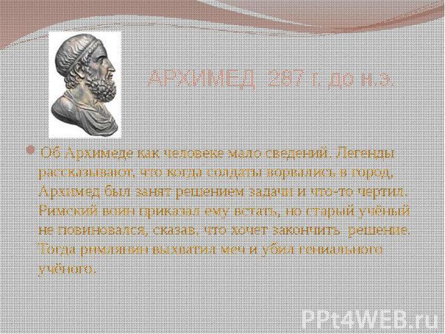 АРХИМЕД 287 г. до н.э. Об Архимеде как человеке мало сведений. Легенды рассказывают, что когда солдаты ворвались в город, Архимед был занят решением задачи и что-то чертил. Римский воин приказал ему встать, но старый учёный не повиновался, сказав, ч…
