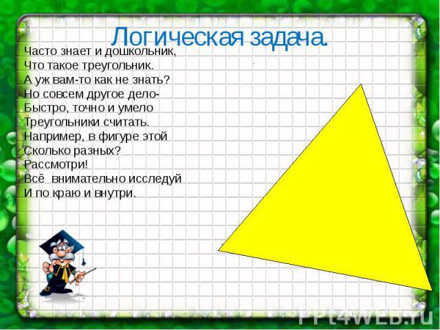 Логическая задача. Часто знает и дошкольник, Что такое треугольник. А уж вам-то как не знать? Но совсем другое дело- Быстро, точно и умело Треугольники считать. Например, в фигуре этой Сколько разных? Рассмотри! Всё внимательно исследуй И по краю и …