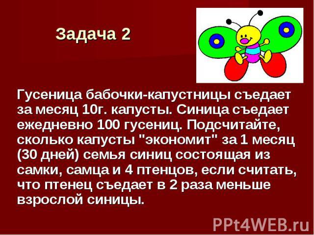 """Гусеница бабочки-капустницы съедает за месяц 10г. капусты. Синица съедает ежедневно 100 гусениц. Подсчитайте, сколько капусты """"экономит"""" за 1 месяц (30 дней) семья синиц состоящая из самки, самца и 4 птенцов, если считать, что птенец съеда…"""