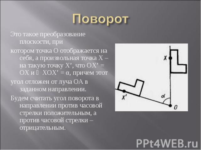 Это такое преобразование плоскости, при Это такое преобразование плоскости, при котором точка О отображается на себя, а произвольная точка Х – на такую точку Х', что ОХ' = ОХ и ∠ХОХ' = α, причем этот угол отложен от луча ОА в заданном направлении. Б…