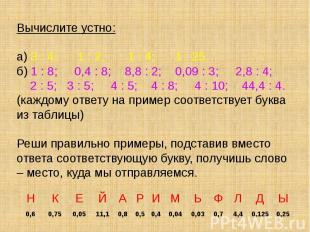 Вычислите устно: а) 3 : 4; 1 : 2; 1 : 4; 1 : 25. б) 1 : 8; 0,4 : 8; 8,8 : 2; 0,0